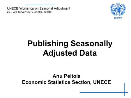 Publishing Seasonally Adjusted Data Anu Peltola Economic Statistics Section, UNECE UNECE Workshop on Seasonal Adjustment 20 – 23 February 2012, Ankara,