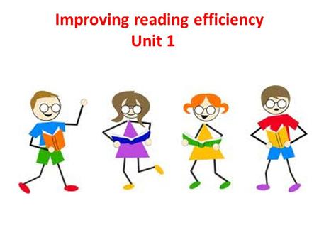 Improving reading efficiency Unit 1. You will learn to: 1- read more actively 2- read in a more focused way 3- read in a more time-efficient way 4- read.