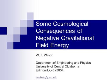 Some Cosmological Consequences of Negative Gravitational Field Energy W. J. Wilson Department of Engineering and Physics University of Central Oklahoma.