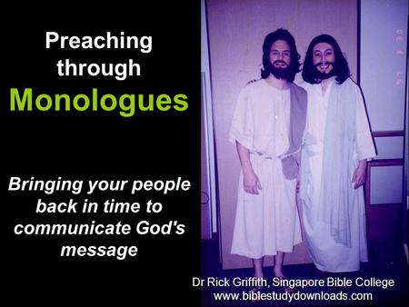 Bringing your people back in time to communicate God's message Preaching through Monologues Dr Rick Griffith, Singapore Bible College www.biblestudydownloads.com.
