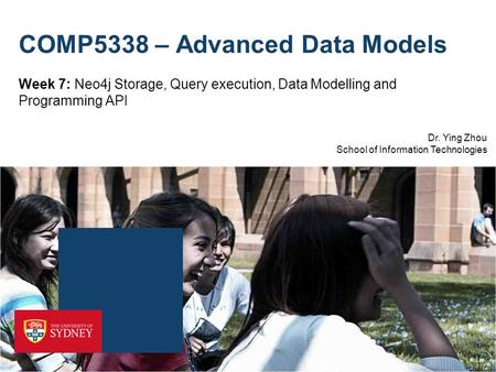 Dr. Ying Zhou School of Information Technologies COMP5338 – Advanced Data Models Week 7: Neo4j Storage, Query execution, Data Modelling and Programming.