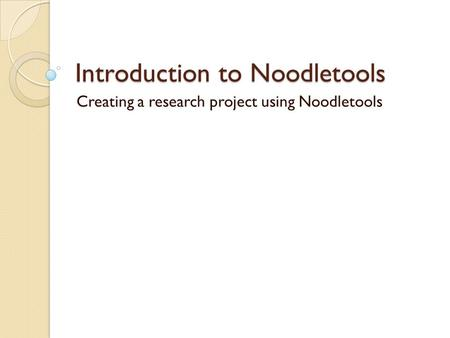 Introduction to Noodletools Creating a research project using Noodletools.
