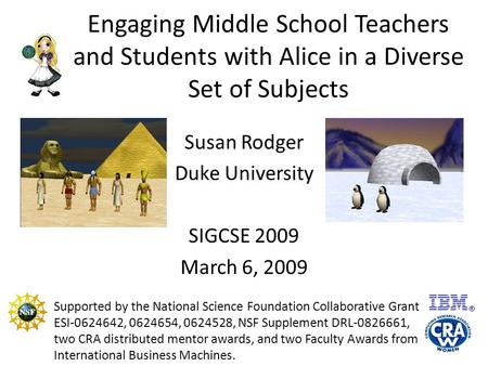 Engaging Middle School Teachers and Students with Alice in a Diverse Set of Subjects Susan Rodger Duke University SIGCSE 2009 March 6, 2009 Supported by.