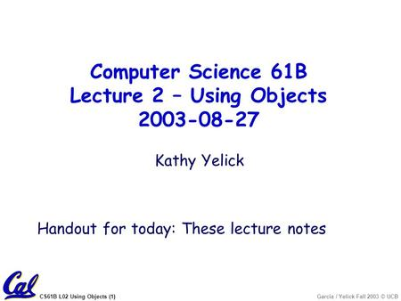 CS61B L02 Using Objects (1)Garcia / Yelick Fall 2003 © UCB Kathy Yelick Handout for today: These lecture notes Computer Science 61B Lecture 2 – Using Objects.