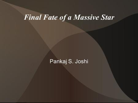 Final Fate of a Massive Star Pankaj S. Joshi. The talk is divided in the following main parts: I. INTRODUCTORY II. A STABILITY ANALYSIS: Introducing Small.
