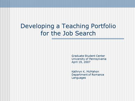 Developing a Teaching Portfolio for the Job Search Graduate Student Center University of Pennsylvania April 19, 2007 Kathryn K. McMahon Department of Romance.