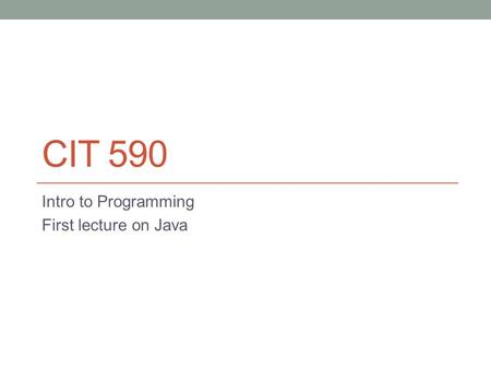 CIT 590 Intro to Programming First lecture on Java.
