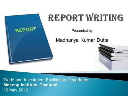 Presented by Madhuriya Kumar Dutta Trade and Investment Facilitation Department Mekong Institute, Thailand 16 May 2012.