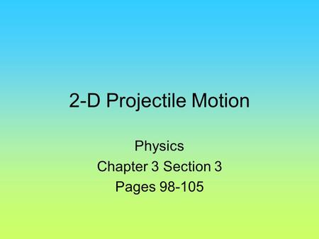 2-D Projectile Motion Physics Chapter 3 Section 3 Pages 98-105.