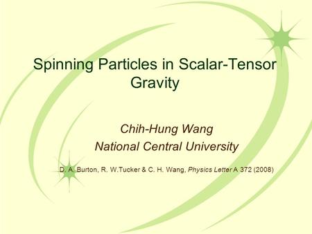 Spinning Particles in Scalar-Tensor Gravity Chih-Hung Wang National Central University D. A. Burton, R. W.Tucker & C. H. Wang, Physics Letter A 372 (2008)