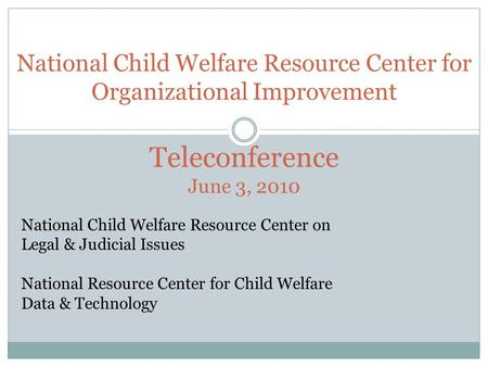 National Child Welfare Resource Center for Organizational Improvement Teleconference June 3, 2010 National Child Welfare Resource Center on Legal & Judicial.