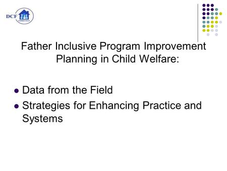 Father Inclusive Program Improvement Planning in Child Welfare: Data from the Field Strategies for Enhancing Practice and Systems.