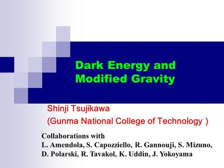 Dark Energy and Modified Gravity Shinji Tsujikawa (Gunma National College of Technology ) Collaborations with L. Amendola, S. Capozziello, R. Gannouji,