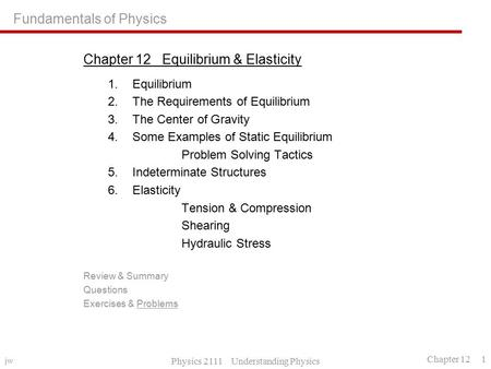 Jw Physics 2111 Understanding Physics Chapter 12 1 Fundamentals of Physics Chapter 12 Equilibrium & Elasticity 1.Equilibrium 2.The Requirements of Equilibrium.