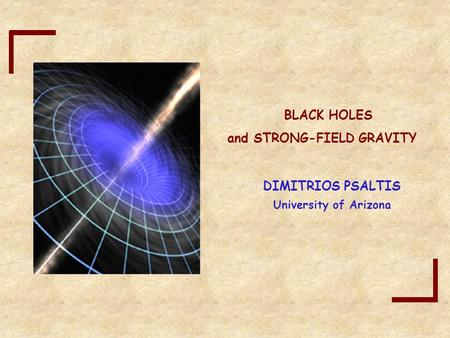 And STRONG-FIELD GRAVITY University of Arizona DIMITRIOS PSALTIS BLACK HOLES.
