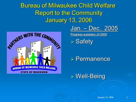 1 Bureau of Milwaukee Child Welfare Report to the Community January 13, 2006 Jan. – Dec. 2005 Progress summary of 2005  Safety  Permanence  Well-Being.