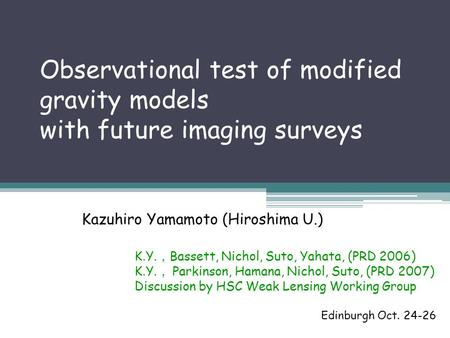 Observational test of modified gravity models with future imaging surveys Kazuhiro Yamamoto (Hiroshima U.) Edinburgh Oct. 24-26 K.Y. , Bassett, Nichol,