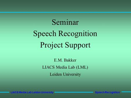 Speech Recognition LIACS Media Lab Leiden University Seminar Speech Recognition Project Support E.M. Bakker LIACS Media Lab (LML) Leiden University.