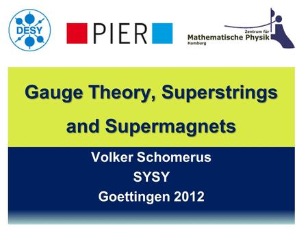 Gauge Theory, Superstrings and Supermagnets Volker Schomerus SYSY Goettingen 2012.