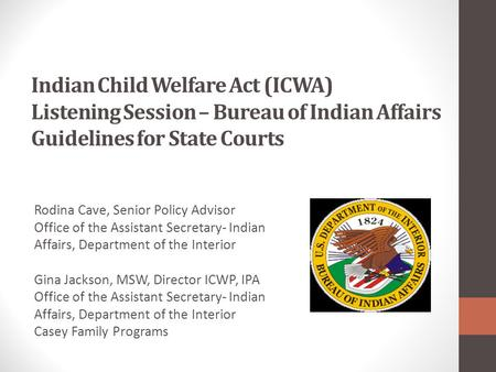 Indian Child Welfare Act (ICWA) Listening Session – Bureau of Indian Affairs Guidelines for State Courts Rodina Cave, Senior Policy Advisor Office of the.