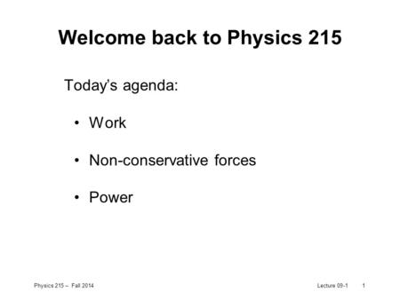 Physics 215 – Fall 2014Lecture 09-11 Welcome back to Physics 215 Today's agenda: Work Non-conservative forces Power.