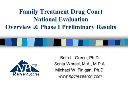 Family Treatment Drug Court National Evaluation Overview & Phase I Preliminary Results Beth L. Green, Ph.D. Sonia Worcel, M.A., M.P.A. Michael W. Finigan,