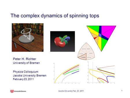 Jacobs University Feb. 23, 2011 1 The complex dynamics of spinning tops Physics Colloquium Jacobs University Bremen February 23, 2011 Peter H. Richter.