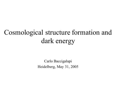 Cosmological structure formation and dark energy Carlo Baccigalupi Heidelberg, May 31, 2005.