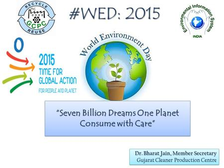 "#WED: 2015 ""Seven Billion Dreams One Planet Consume with Care"" Dr. Bharat Jain, Member Secretary Gujarat Cleaner Production Centre Dr. Bharat Jain, Member."