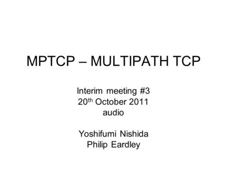 MPTCP – MULTIPATH TCP Interim meeting #3 20 th October 2011 audio Yoshifumi Nishida Philip Eardley.