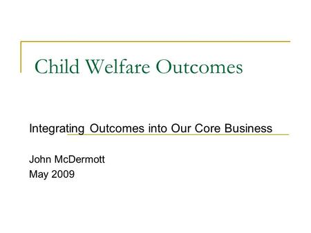 Child Welfare Outcomes Integrating Outcomes into Our Core Business John McDermott May 2009.