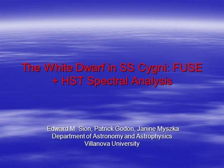 The White Dwarf in SS Cygni: FUSE + HST Spectral Analysis Edward M. Sion, Patrick Godon, Janine Myszka Edward M. Sion, Patrick Godon, Janine Myszka Department.