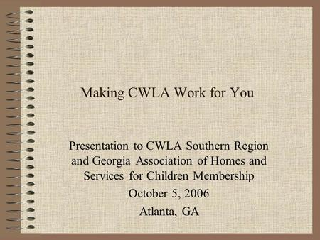 Making CWLA Work for You Presentation to CWLA Southern Region and Georgia Association of Homes and Services for Children Membership October 5, 2006 Atlanta,