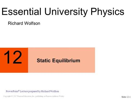 Copyright © 2007 Pearson Education, Inc., publishing as Pearson Addison-Wesley PowerPoint ® Lecture prepared by Richard Wolfson 12 Static Equilibrium Richard.