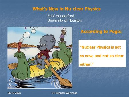 "06-20,2005UH Teacher Workshop What's New in Nu-clear Physics Ed V Hungerford University of Houston According to Pogo: ""Nuclear Physics is not so new, and."