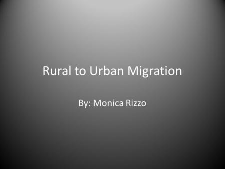 Rural to Urban Migration By: Monica Rizzo. Learning Goals Understand why people moved from villages to cities Understand urban living conditions Understand.