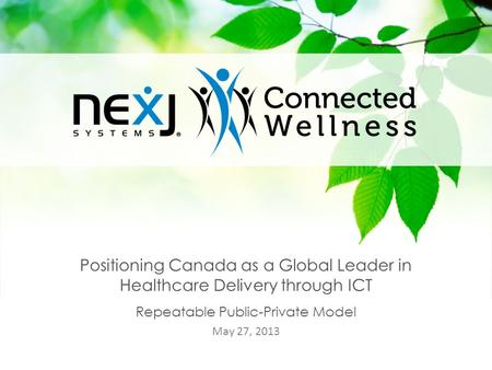 1 Positioning Canada as a Global Leader in Healthcare Delivery through ICT Repeatable Public-Private Model May 27, 2013.