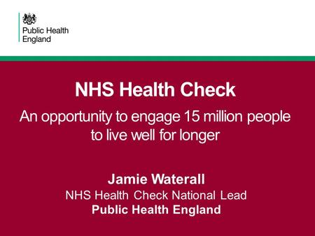 NHS Health Check An opportunity to engage 15 million people to live well for longer Jamie Waterall NHS Health Check National Lead Public Health England.