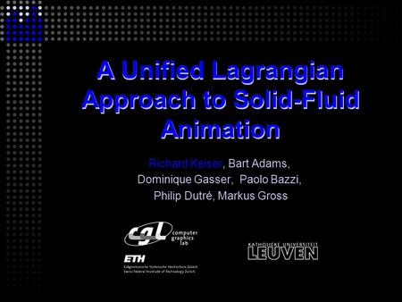 A Unified Lagrangian Approach to Solid-Fluid Animation Richard Keiser, Bart Adams, Dominique Gasser, Paolo Bazzi, Philip Dutré, Markus Gross.