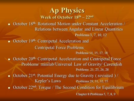 Ap Physics Week of October 18 th – 22 nd October 18 th : Rotational Motion under Constant Acceleration / Relations between Angular and Linear Quantities.