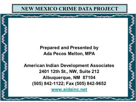 NEW MEXICO CRIME DATA PROJECT Prepared and Presented by Ada Pecos Melton, MPA American Indian Development Associates 2401 12th St., NW, Suite 212 Albuquerque,