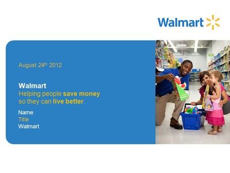 August 24 th 2012 Walmart Helping people save money so they can live better. Image Area Name Title Walmart.