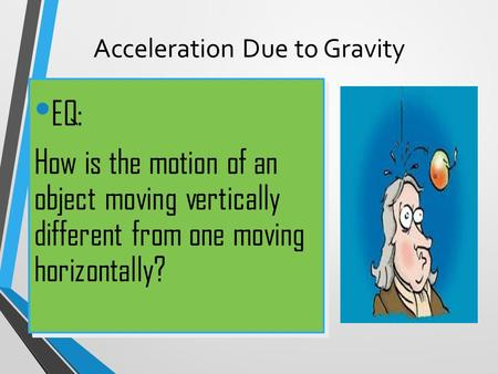 Acceleration Due to Gravity EQ: How is the motion of an object moving vertically different from one moving horizontally? EQ: How is the motion of an object.