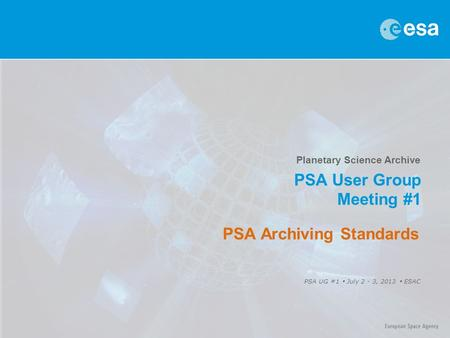 Planetary Science Archive PSA User Group Meeting #1 PSA UG #1  July 2 - 3, 2013  ESAC PSA Archiving Standards.