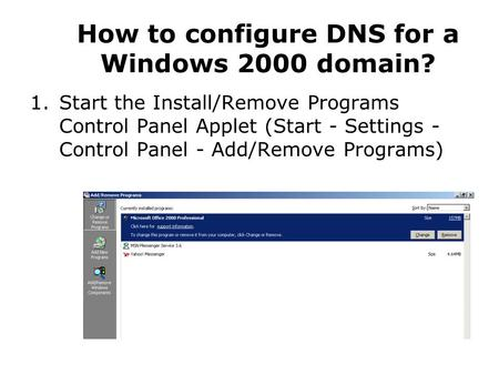 How to configure DNS for a Windows 2000 domain? 1.Start the Install/Remove Programs Control Panel Applet (Start - Settings - Control Panel - Add/Remove.