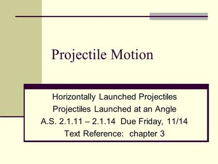Projectile Motion Horizontally Launched Projectiles Projectiles Launched at an Angle A.S. 2.1.11 – 2.1.14 Due Friday, 11/14 Text Reference: chapter 3.