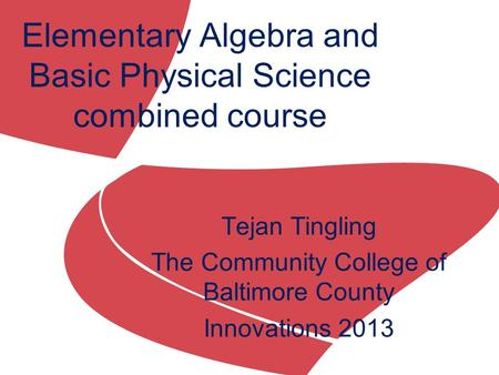 Tejan Tingling The Community College of Baltimore County Innovations 2013 Elementary Algebra and Basic Physical Science combined course.