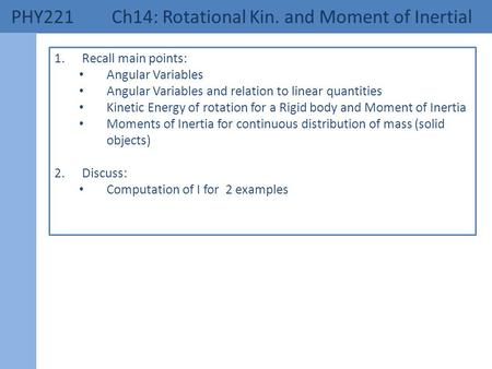 PHY221 Ch14: Rotational Kin. and Moment of Inertial 1.Recall main points: Angular Variables Angular Variables and relation to linear quantities Kinetic.