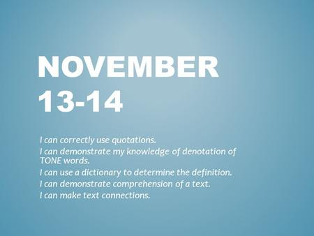 NOVEMBER 13-14 I can correctly use quotations. I can demonstrate my knowledge of denotation of TONE words. I can use a dictionary to determine the definition.