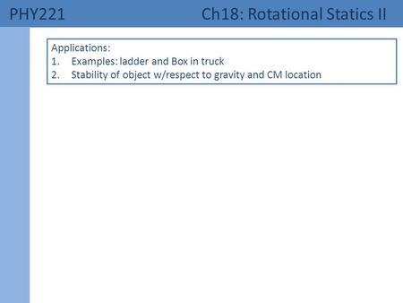 PHY221 Ch18: Rotational Statics II Applications: 1.Examples: ladder and Box in truck 2.Stability of object w/respect to gravity and CM location.
